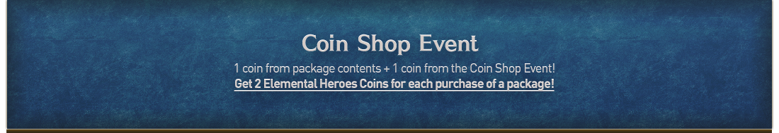 Coin Shop Event 1 coin from package contents + 1 coin from the Coin Shop Event! Get 2 Elemental Heroes Coins for each purchase of a package!